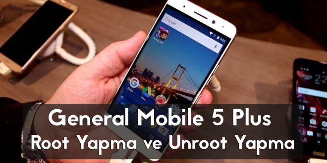 General Mobile 5 Plus Root Yapma ve Unroot Yapma android makale gm 5 plus apk