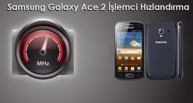 Samsung Galaxy Ace 2 İşlemci Hızını Yükseltme samsung ace 2 kernel samsung ace 2 işlemci hızlandırma samsung ace 2 hızlandırma samsung ace 2 root ace 2 hızlandırma