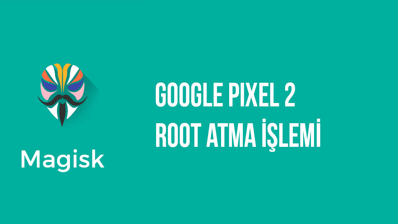 Google Pixel 2 ve Pixel 2 XL Magisk ile Root Yapma root yapma pixel 2 xl pixel 2 magisk how to root google android