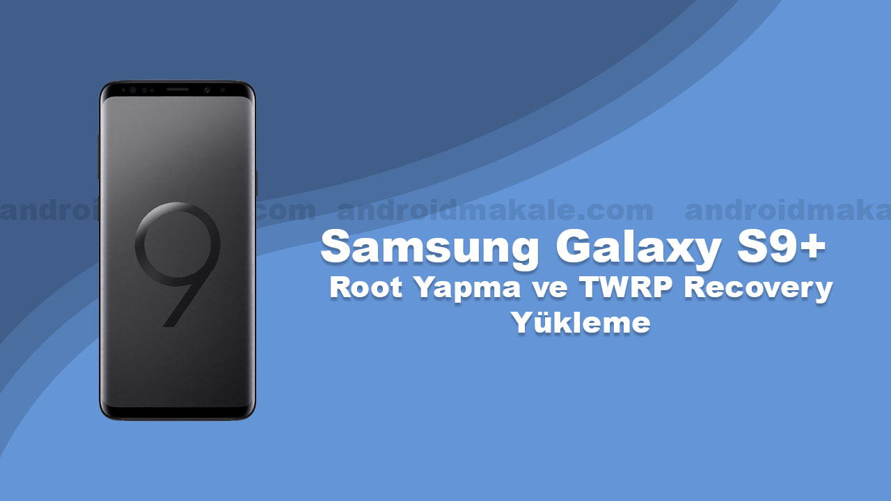 Photo of Samsung Galaxy S9+ Root Yapma ve TWRP Recovery Yükleme