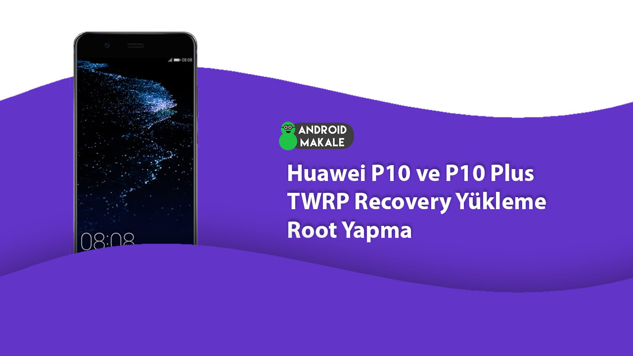 Huawei P10 ve P10 Plus TWRP Recovery Yükleme Root Yapma twrp recovery yükleme root yapma p10 plus huawei p10