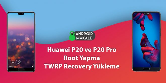 Huawei P20 ve P20 Pro Root Yapma ve TWRP Recovery Yükleme twrp recovery yükleme root yapma huawei p20